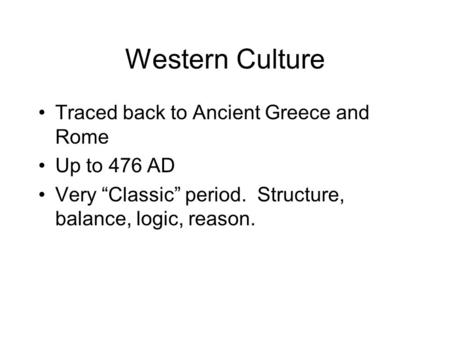 "Western Culture Traced back to Ancient Greece and Rome Up to 476 AD Very ""Classic"" period. Structure, balance, logic, reason."