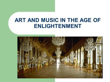 ART AND MUSIC IN THE AGE OF ENLIGHTENMENT. ROCOCO ROCOCO WAS INTRODUCED IN THE 1730s STRESSED GRACE AND GENTLE ACTION CURVES AND NATURAL SETTINGS SECULAR.
