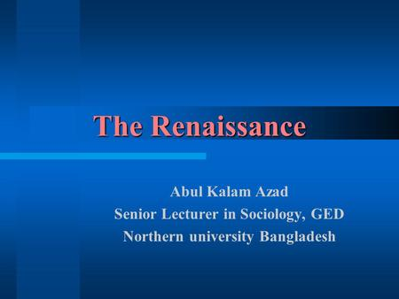 The Renaissance Abul Kalam Azad Senior Lecturer in Sociology, GED Northern university Bangladesh.