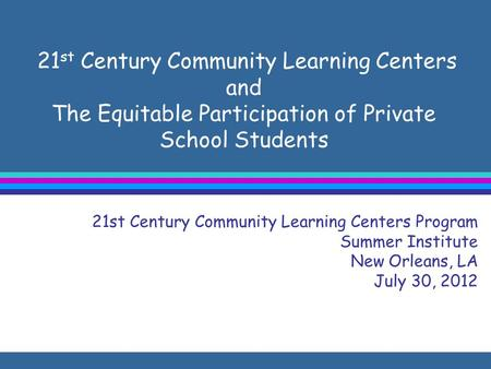 21 st Century Community Learning Centers and The Equitable Participation of Private School Students 21st Century Community Learning Centers Program Summer.