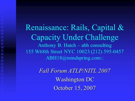 Renaissance: Rails, Capital & Capacity Under Challenge Anthony B. Hatch – abh consulting 155 W68th Street NYC 10023 (212) 595-0457