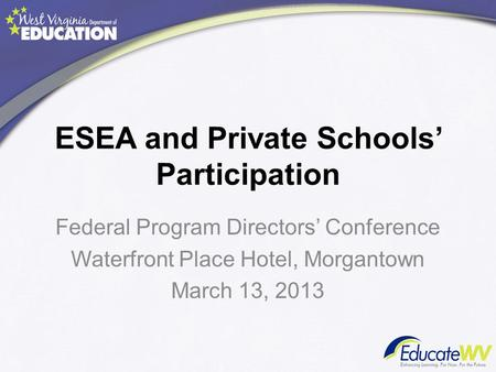 ESEA and Private Schools' Participation Federal Program Directors' Conference Waterfront Place Hotel, Morgantown March 13, 2013.