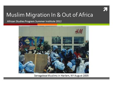  Muslim Migration In & Out of Africa African Studies Program Summer Institute 2012 Senegalese Muslims in Harlem, NY August 2005.