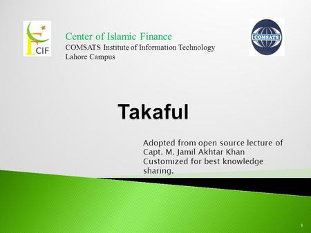 1 Center of Islamic Finance COMSATS Institute of Information Technology Lahore Campus Adopted from open source lecture of Capt. M. Jamil Akhtar Khan Customized.