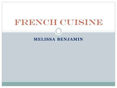 MELISSA BENJAMIN French Cuisine. Overview Geography Holidays Religion French Impact on American Cuisine.