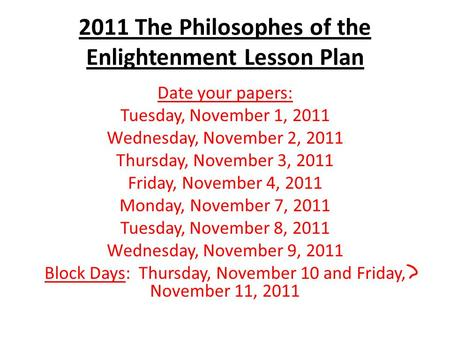2011 The Philosophes of the Enlightenment Lesson Plan Date your papers: Tuesday, November 1, 2011 Wednesday, November 2, 2011 Thursday, November 3, 2011.
