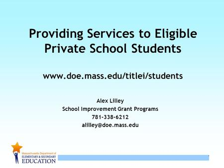 1 1 Providing Services to Eligible Private School Students www.doe.mass.edu/titlei/students Alex Lilley School Improvement Grant Programs 781-338-6212.