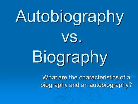 Autobiography vs. Biography What are the characteristics of a biography and an autobiography?
