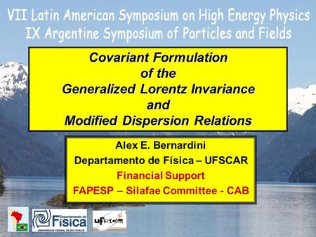 Covariant Formulation of the Generalized Lorentz Invariance and Modified Dispersion Relations Alex E. Bernardini Departamento de Física – UFSCAR Financial.