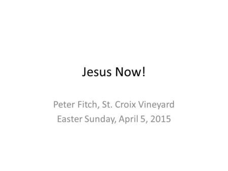 Jesus Now! Peter Fitch, St. Croix Vineyard Easter Sunday, April 5, 2015.