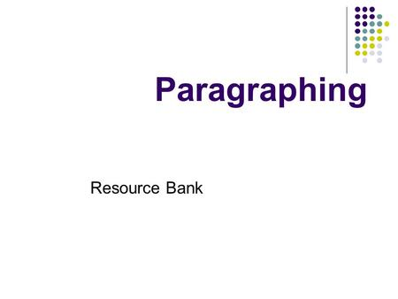 Paragraphing Resource Bank. General rules One idea per paragraph Try to start with a topic sentence Space between paragraphs Avoid one-sentence paragraphs.