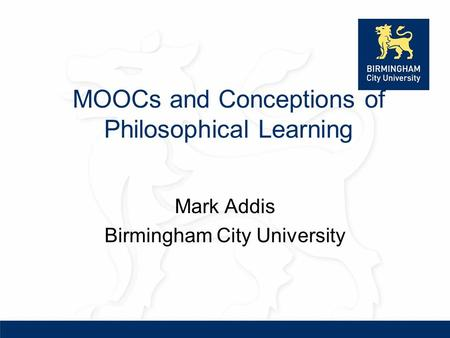 MOOCs and Conceptions of Philosophical Learning Mark Addis Birmingham City University.