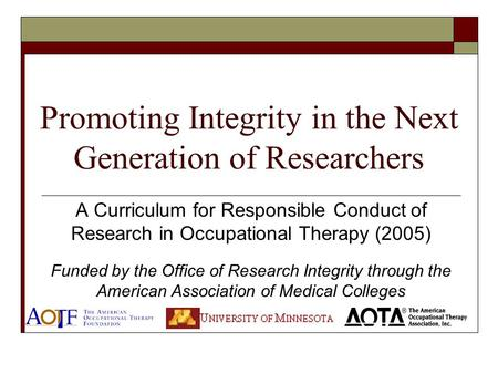 Promoting Integrity in the Next Generation of Researchers A Curriculum for Responsible Conduct of Research in Occupational Therapy (2005) Funded by the.