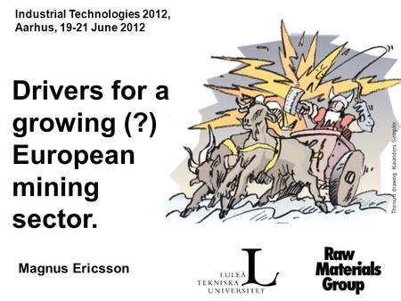 Drivers for a growing (?) European mining sector. Magnus Ericsson Thorium drawing: Kaianders Sempler. Industrial Technologies 2012, Aarhus, 19-21 June.