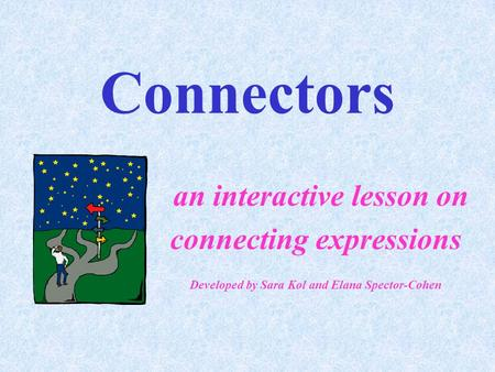 Connectors an interactive lesson on connecting expressions Developed by Sara Kol and Elana Spector-Cohen.