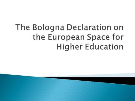  The Bologna Declaration was signed by the Ministers of Education of 29 European countries on the occasion of the Confederation of EU Rectors' Conference,
