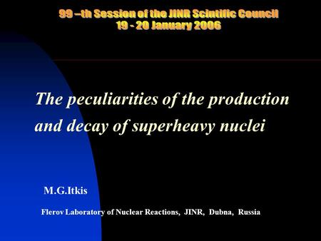 The peculiarities of the production and decay of superheavy nuclei M.G.Itkis Flerov Laboratory of Nuclear Reactions, JINR, Dubna, Russia.
