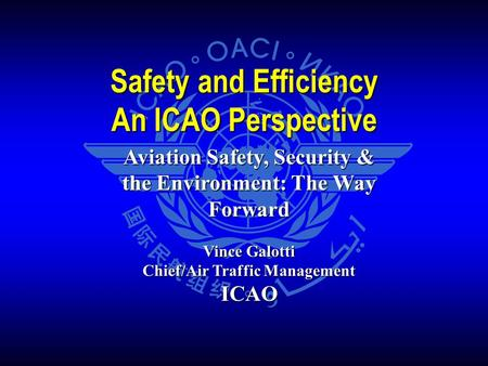 Aviation Safety, Security & the Environment: The Way Forward Vince Galotti Chief/Air Traffic Management ICAO Safety and Efficiency An ICAO Perspective.