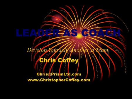 LEADER AS COACH Chris Coffey  Develop Yourself, Another, a Team.