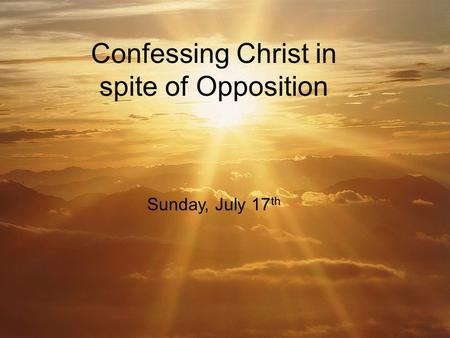Confessing Christ in spite of Opposition Sunday, July 17 th.