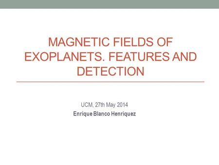 MAGNETIC FIELDS OF EXOPLANETS. FEATURES AND DETECTION UCM, 27th May 2014 Enrique Blanco Henríquez.