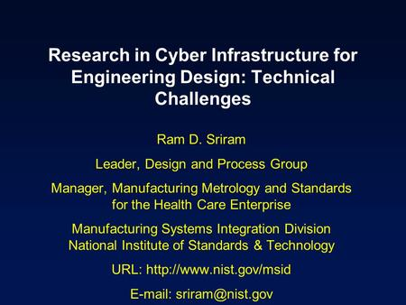 Research in Cyber Infrastructure for Engineering Design: Technical Challenges Ram D. Sriram Leader, Design and Process Group Manager, Manufacturing Metrology.