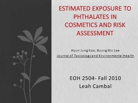 Hyun Jung Koo, Byung Mu Lee Journal of Toxicology and Environmental Health EOH 2504- Fall 2010 Leah Cambal ESTIMATED EXPOSURE TO PHTHALATES IN COSMETICS.
