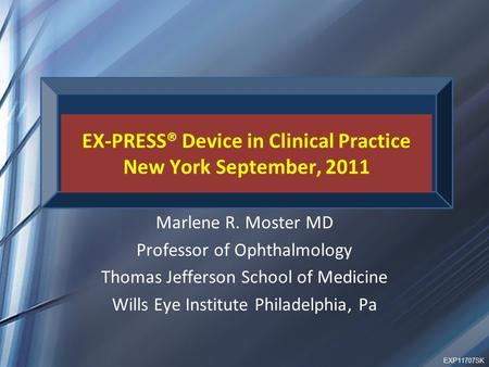 EX-PRESS® Device in Clinical Practice New York September, 2011 Marlene R. Moster MD Professor of Ophthalmology Thomas Jefferson School of Medicine Wills.