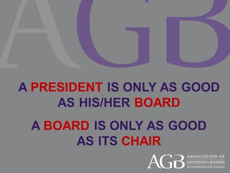 A PRESIDENT IS ONLY AS GOOD AS HIS/HER BOARD A BOARD IS ONLY AS GOOD AS ITS CHAIR.
