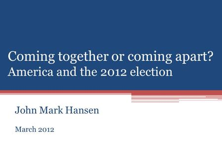 Coming together or coming apart? America and the 2012 election John Mark Hansen March 2012.