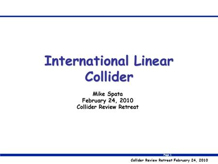 Page 1 Collider Review Retreat February 24, 2010 Mike Spata February 24, 2010 Collider Review Retreat International Linear Collider.