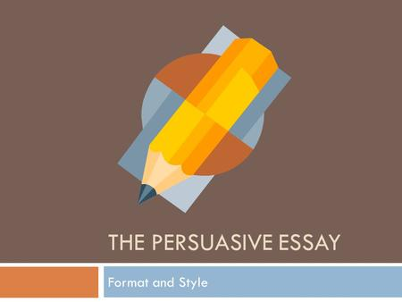 The Persuasive essay Format and Style.