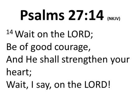 Psalms 27:14 (NKJV) 14 Wait on the LORD; Be of good courage, And He shall strengthen your heart; Wait, I say, on the LORD!