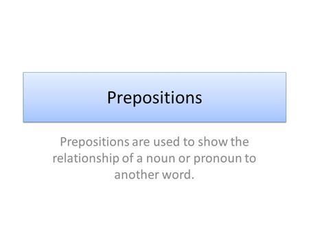 Prepositions Prepositions are used to show the relationship of a noun or pronoun to another word.