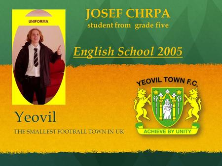 Yeovil THE SMALLEST FOOTBALL TOWN IN UK JOSEF CHRPA student from grade five English School 2005.