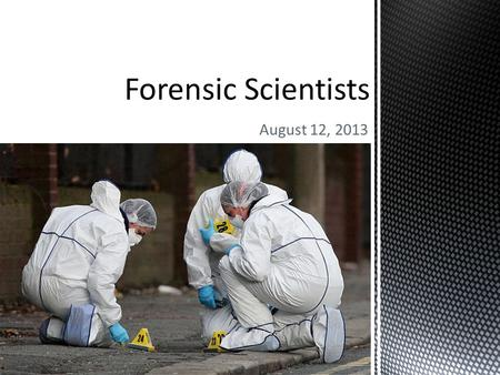 August 12, 2013.  Crime-scene investigators (police) arrive to find, collect, protect, and transport evidence. (More on this later!)