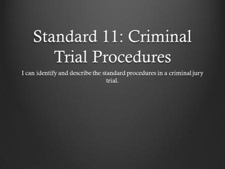 Standard 11: Criminal Trial Procedures I can identify and describe the standard procedures in a criminal jury trial.