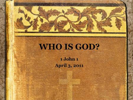 WHO IS GOD? 1 John 1 April 3, 2011. Background Author –Not identified in the text –John, the Apostle –Another John? Date –Latter part of 1 st Century.