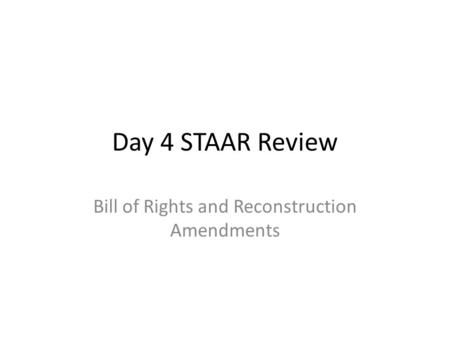 Day 4 STAAR Review Bill of Rights and Reconstruction Amendments.