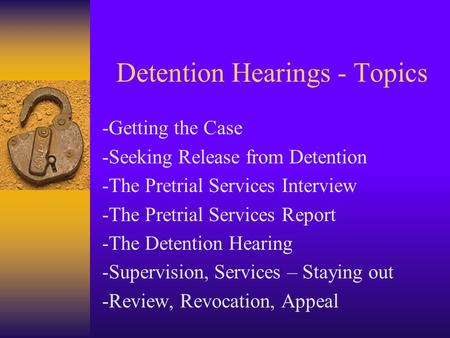 Detention Hearings - Topics -Getting the Case -Seeking Release from Detention -The Pretrial Services Interview -The Pretrial Services Report -The Detention.