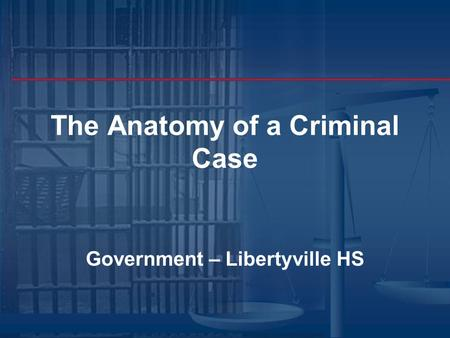 The Anatomy of a Criminal Case Government – Libertyville HS.