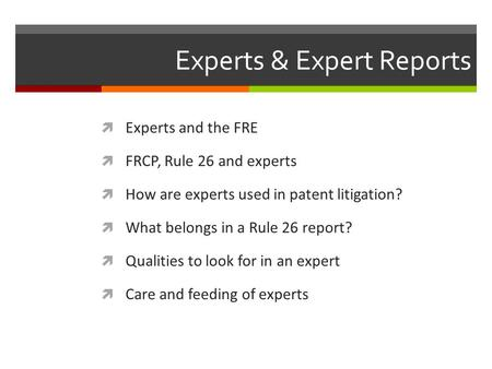 Experts & Expert Reports  Experts and the FRE  FRCP, Rule 26 and experts  How are experts used in patent litigation?  What belongs in a Rule 26 report?