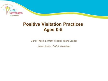 Positive Visitation Practices Ages 0-5 Carol Thesing, Infant-Toddler Team Leader Karen Jordin, CASA Volunteer.