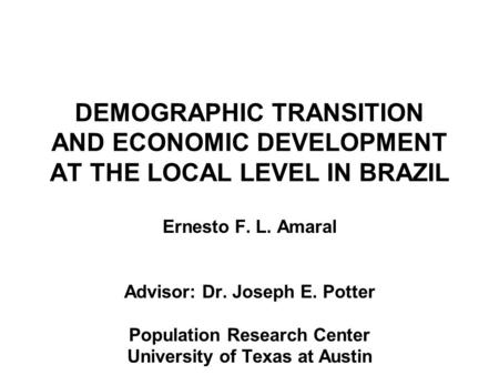 DEMOGRAPHIC TRANSITION AND ECONOMIC DEVELOPMENT AT THE LOCAL LEVEL IN BRAZIL Ernesto F. L. Amaral Advisor: Dr. Joseph E. Potter Population Research Center.