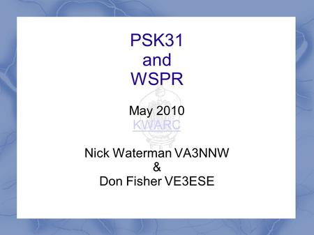 PSK31 and WSPR May 2010 KWARC Nick Waterman VA3NNW & Don Fisher VE3ESE.