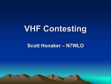 VHF Contesting Scott Honaker – N7WLO. Scott Honaker - N7WLO2 Why Contesting? Emergency preparedness Familiarity with equipment Operating practice Competitive.