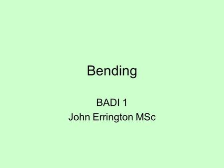 Bending BADI 1 John Errington MSc. Loaded Beams When a beam is supported at both ends and loaded it will bend. The amount by which it bends depends on.