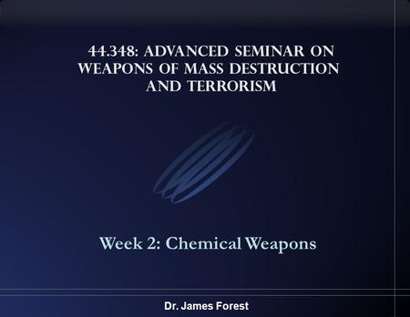 44.348: Advanced Seminar on <strong>Weapons</strong> <strong>of</strong> <strong>Mass</strong> <strong>Destruction</strong> and Terrorism Week 2: Chemical <strong>Weapons</strong> Dr. James Forest.
