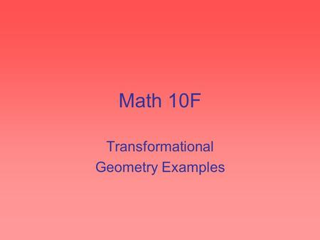 "Math 10F Transformational Geometry Examples. Translations Translations are ""slides"" Described by a length and direction Eg. translate the following shape."