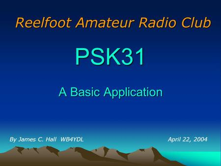PSK31 A Basic Application By James C. Hall WB4YDL Reelfoot Amateur Radio Club April 22, 2004.